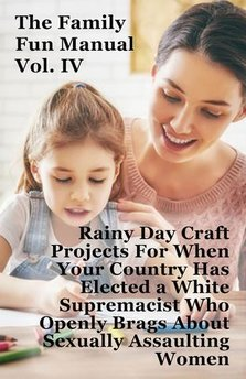 Family Fun Manual Vol. IV: Rainy Day Craft Projects For When Your Country Has Elected A White Supremacist Who Openly Brags About Sexually Assaulting Women